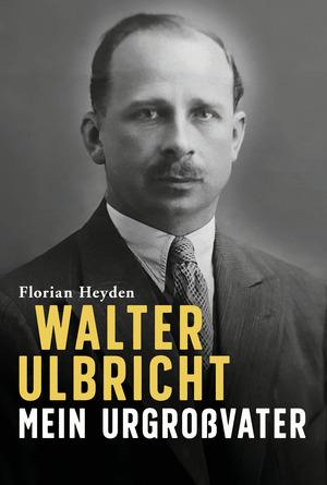 Walter Ulbricht. Mein Urgroßvater