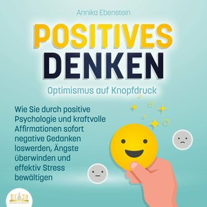 POSITIVES DENKEN - Optimismus auf Knopfdruck: Wie Sie durch positive Psychologie und kraftvolle Affirmationen sofort negative Gedanken loswerden, Ängste überwinden und effektiv Stress bewältigen