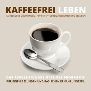 Kaffeefrei leben: Kaffeesucht überwinden, Körper entgiften, Übersäuerung beenden