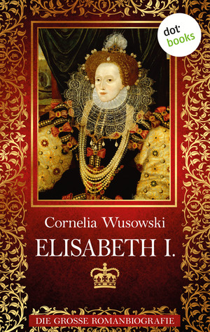 Elisabeth I. - Die große Romanbiografie