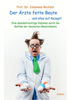 Der Ärzte fette Beute ... und alles auf Rezept! Eine skandalträchtige Odyssee durch die Gefilde der deutschen Medizinkaste