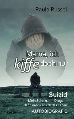 Mama, ich kiffe doch nur - Suizid - Mein Sohn nahm Drogen, dann nahm er sich das Leben - AUTOBIOGRAFIE