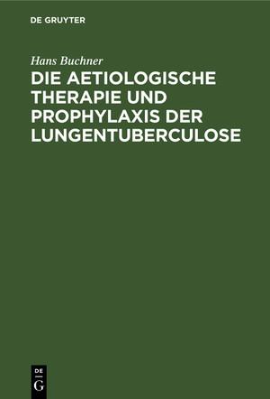 Die aetiologische Therapie und Prophylaxis der Lungentuberculose