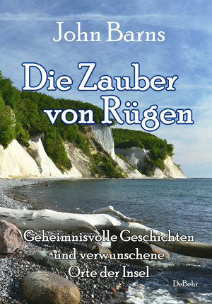 Die Zauber von Rügen - Geheimnisvolle Geschichten und verwunschene Orte der Insel