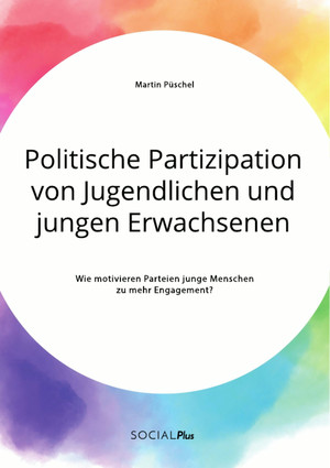 Politische Partizipation von Jugendlichen und jungen Erwachsenen. Wie motivieren Parteien junge Menschen zu mehr Engagement?