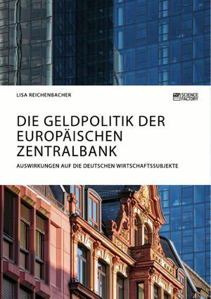 Die Geldpolitik der Europäischen Zentralbank. Auswirkungen auf die deutschen Wirtschaftssubjekte