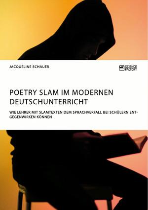 Poetry Slam im modernen Deutschunterricht. Wie Lehrer mit Slamtexten dem Sprachverfall bei Schülern entgegenwirken können