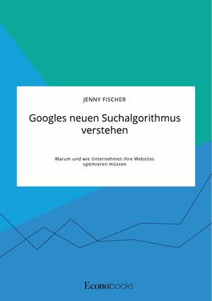 Googles neuen Suchalgorithmus verstehen. Warum und wie Unternehmen ihre Websites optimieren müssen