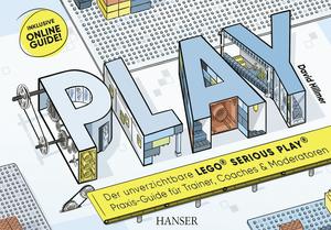 PLAY! Der unverzichtbare LEGO Serious Play Praxis-Guide für Trainer, Coaches und Moderatoren