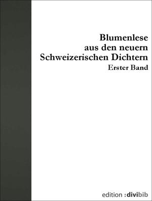Blumenlese aus den neuern schweizerischen Dichtern, Bd. 1