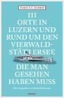 111 Orte in Luzern und am Vierwaldstättersee, die man gesehen haben muss