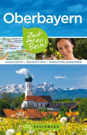 Bruckmann Reiseführer Oberbayern: Zeit für das Beste. Highlights, Geheimtipps, Wohlfühladressen.