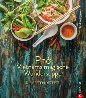 Kochbuch: Pho Vietnams magische Wundersuppe. Die besten Rezepte. Die asiatische Suppe hilft bei Erkältungen, stärkt das Immunsystem und wirkt entzündungshemmend. Und sie schmeckt göttlich.