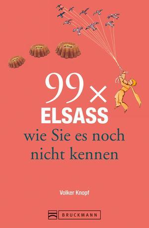 Bruckmann Reiseführer: 99 x Elsass, wie Sie es noch nicht kennen
