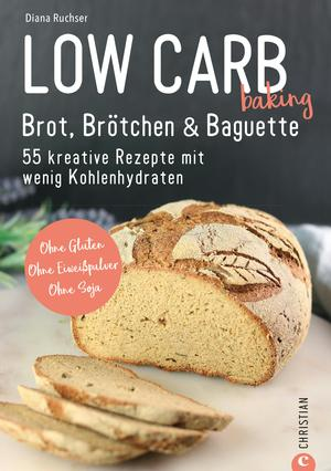 Brot Backbuch: Low Carb baking. Brot, Brötchen & Baguette. 55 kreative Low-Carb Rezepte.