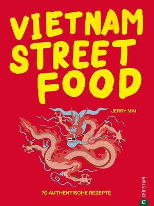 Vietnam Streetfood - 70 authentische Streetfood-Rezepte mit dem Besten, was Vietnam zu bieten hat