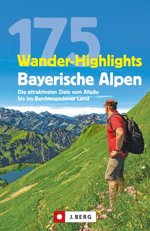 Wanderführer: 175 Wander-Highlights Bayerische Alpen. Ziele vom Allgäu bis ins Berchtesgadener Land