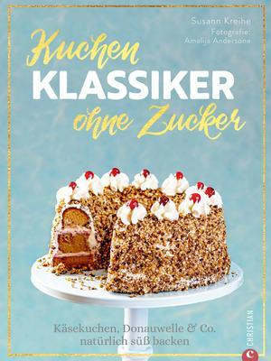 Backbuch: Kuchenklassiker - ohne Zucker! Endlich: 60 beliebte Rezepte als zuckerfrei-Variante.