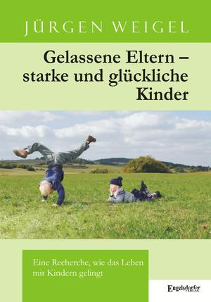 Gelassene Eltern - starke und glückliche Kinder. Eine Recherche, wie das Leben mit Kindern gelingt