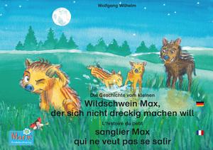 Die Geschichte vom kleinen Wildschwein Max, der sich nicht dreckig machen will. Deutsch-Französisch. / L'histoire du petit sanglier Max qui ne veut pas se salir. Allemand-Francais.