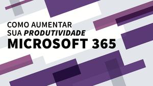 Alessandro Trovato Responde Sobre Como Aumentar a Produtividade com o Microsoft 365