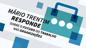 Mário Trentim responde sobre o futuro do trabalho nas organizações