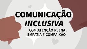 Comunicação Inclusiva com Atenção Plena, Empatia e Compaixão