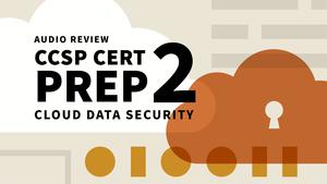 CCSP Cert Prep: 2 Cloud Data Security Audio Review