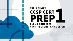 CCSP Cert Prep: 1 Cloud Concepts, Architecture, and Design Audio Review