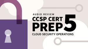 CCSP Cert Prep: 5 Cloud Security Operations Audio Review