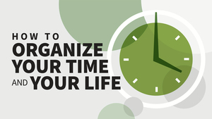 How to Organize Your Time and Your Life