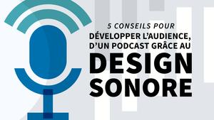 5 conseils pour développer l'audience d'un podcast grâce au design sonore