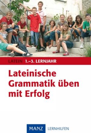 Lateinische Grammatik üben mit Erfolg, 1. - 3. Lernjahr