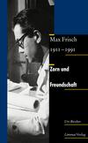 Zorn und Freundschaft. Max Frisch 1911-1991