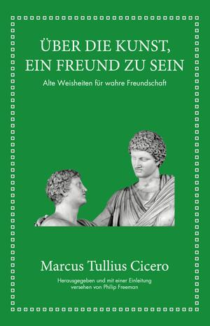 Marcus Tullius Cicero: Über die Kunst ein Freund zu sein