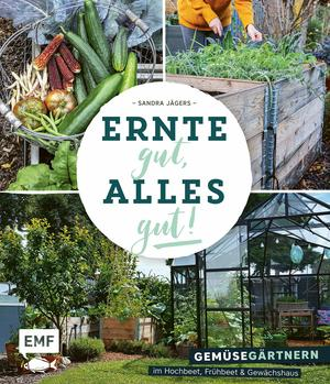 Ernte gut, alles gut! - Gemüsegärtnern im Hochbeet, Frühbeet und Gewächshaus