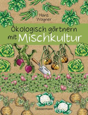 Ökologisch gärtnern mit Mischkultur. Für einen gesunden und nachhaltigen Garten. Anbau, Aussaat, Ernte ohne Insektengifte und Kunstdünger. Mit Tabellen, welche Pflanzen zueinander passen, sowie die besten Vor- und Nachkulturen