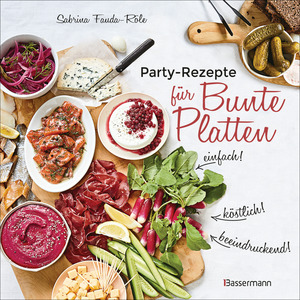Partyrezepte für Bunte Platten - einfach, beeindruckend, köstlich! Die besten Rezepte für Snacks, Vorspeisen, Charcuterie-Boards, Cheese Boards, Fingerfood, Smörgas u.v.m.