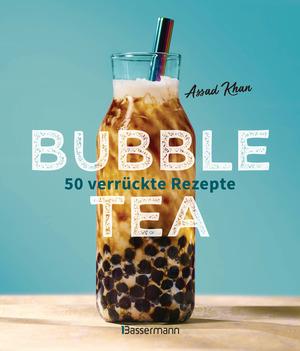 Bubble Tea selber machen - 50 verrückte Rezepte für kalte und heiße Bubble Tea Cocktails und Mocktails. Mit oder ohne Krone