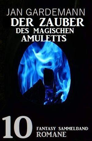 Der Zauber des magischen Amuletts: Fantasy Sammelband 10 Romane