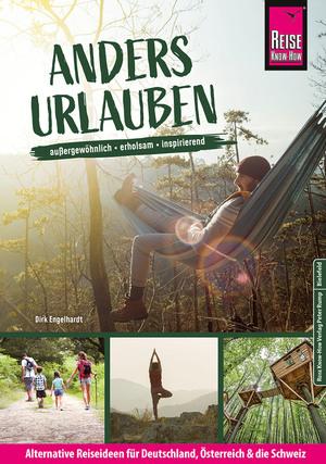 Anders urlauben: Alternative Reiseideen für Deutschland, Österreich und die Schweiz Außergewöhnlich, erholsam, inspirierend