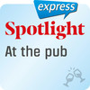 Spotlight express - At the pub