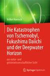 Die Katastrophen von Tschernobyl, Fukushima Daiichi und der Deepwater Horizon aus natur- und geisteswissenschaftlicher Sicht