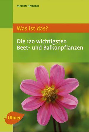 Was ist das? Die 120 wichtigsten Beet- und Balkonpflanzen