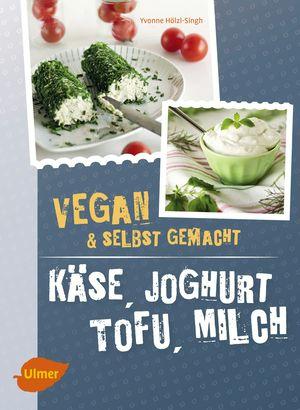 Vegan und selbstgemacht: Käse, Joghurt, Tofu, Milch