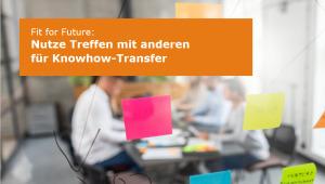 Fit for Future - Nutze Treffen mit anderen für Kownhow-Transfer