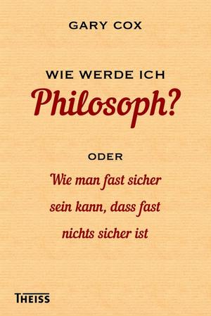 Wie werde ich Philosoph? Oder wie man fast sicher sein kann, dass fast nichts sicher ist