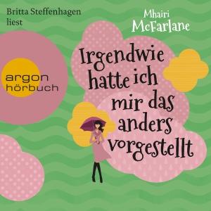 Britta Steffenhagen liest Mhairi McFarlane, Irgendwie hatte ich mir das anders vorgestellt