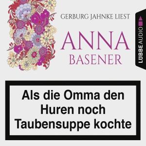 Gerburg Jahnke liest Anna Basener, Als die Omma den Huren noch Taubensuppe kochte