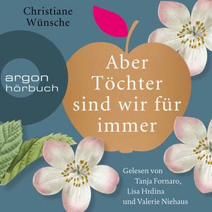 Tanja Fornaro, Lisa Hrdina und Valerie Niehaus lesen Christiane Wünsche, Aber Töchter sind wir für immer